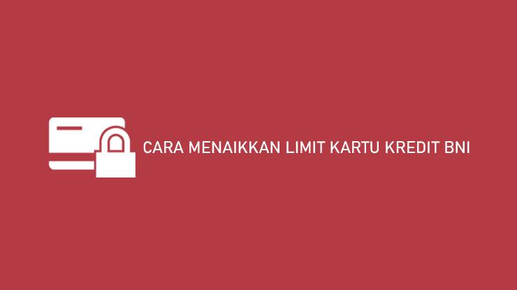 Cara Menaikkan Limit Kartu Kredit Bni